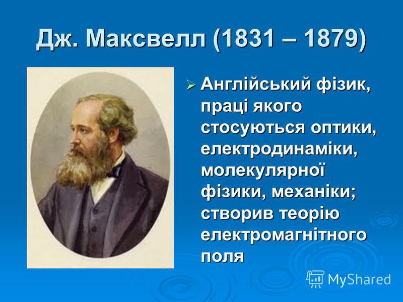 Дж. Максвелл (1831 – 1879) Англійський фізик, праці якого стосуються оптики, електродинаміки, молекулярної фізики, механіки; створив теорію електромагнітного поля Англійський фізик, праці якого стосуються оптики, електродинаміки, молекулярної фізики,