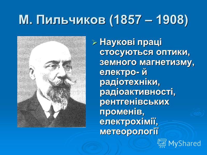 М. Пильчиков (1857 – 1908) Наукові праці стосуються оптики, земного магнетизму, електро- й радіотехніки, радіоактивності, рентгенівських променів, електрохімії, метеорології Наукові праці стосуються оптики, земного магнетизму, електро- й радіотехніки