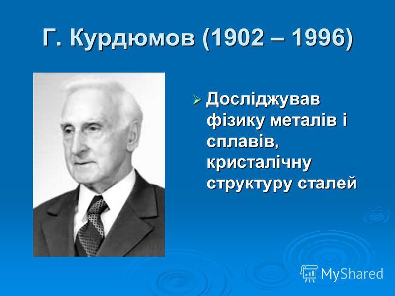 Г. Курдюмов (1902 – 1996) Досліджував фізику металів і сплавів, кристалічну структуру сталей Досліджував фізику металів і сплавів, кристалічну структуру сталей