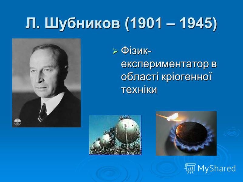 Л. Шубников (1901 – 1945) Фізик- експериментатор в області кріогенної техніки Фізик- експериментатор в області кріогенної техніки