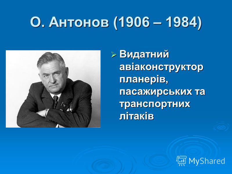 О. Антонов (1906 – 1984) Видатний авіаконструктор планерів, пасажирських та транспортних літаків Видатний авіаконструктор планерів, пасажирських та транспортних літаків