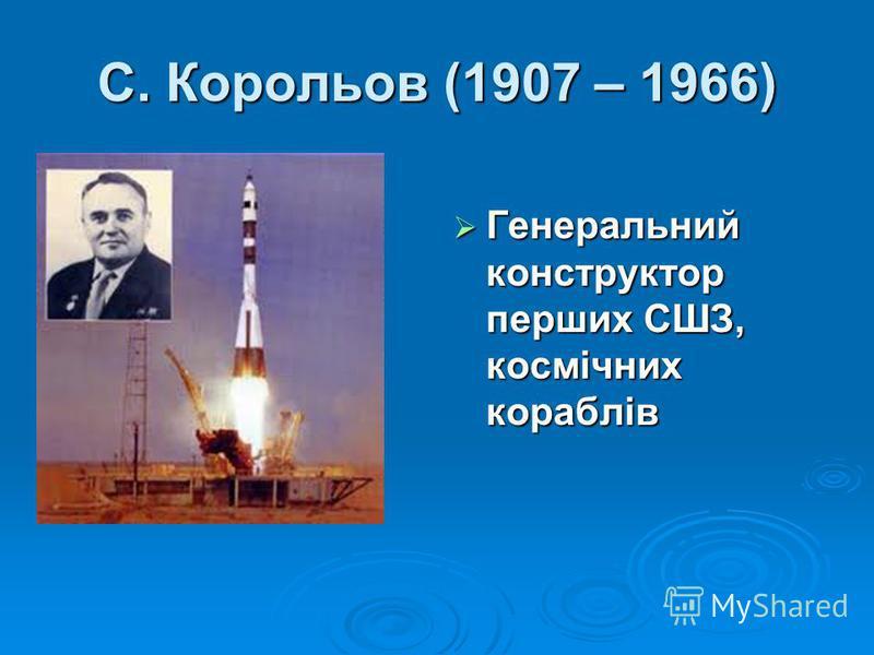 С. Корольов (1907 – 1966) Генеральний конструктор перших СШЗ, космічних кораблів Генеральний конструктор перших СШЗ, космічних кораблів
