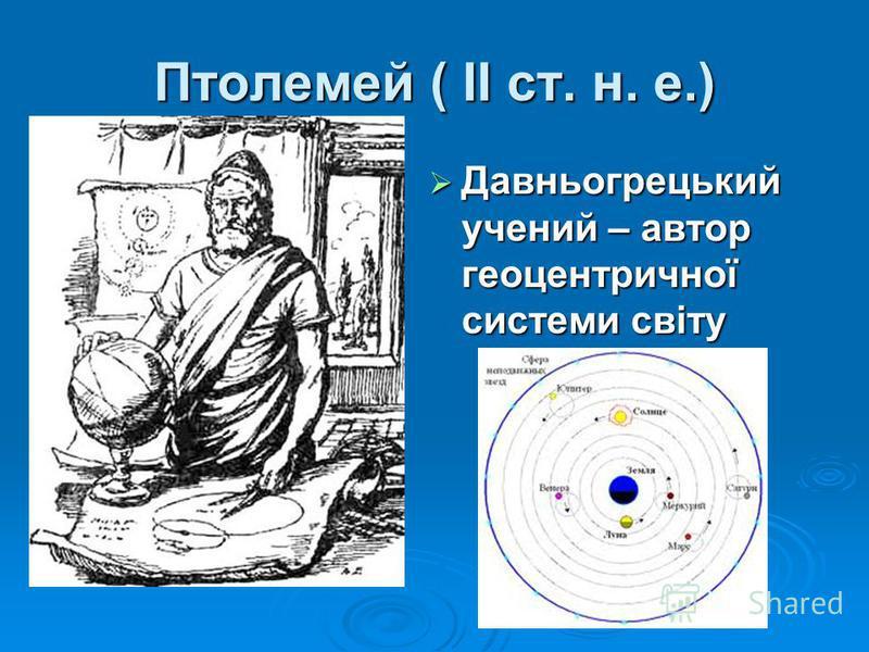 Птолемей ( ІІ ст. н. е.) Давньогрецький учений – автор геоцентричної системи світу Давньогрецький учений – автор геоцентричної системи світу