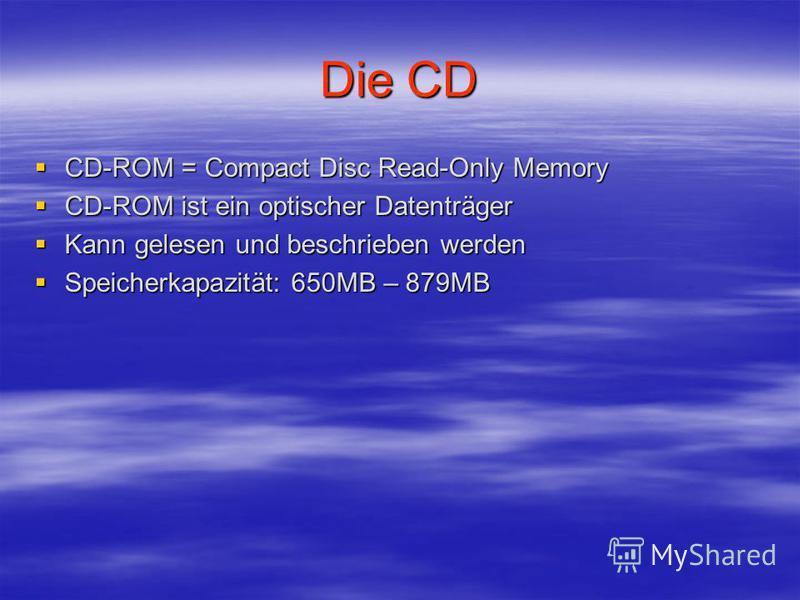 Die CD CD-ROM = Compact Disc Read-Only Memory CD-ROM = Compact Disc Read-Only Memory CD-ROM ist ein optischer Datenträger CD-ROM ist ein optischer Datenträger Kann gelesen und beschrieben werden Kann gelesen und beschrieben werden Speicherkapazität: