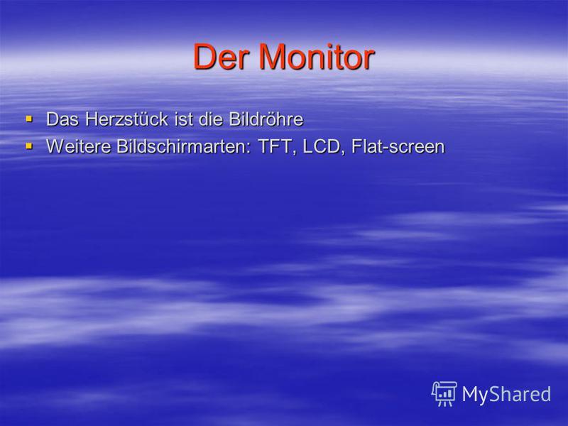 Der Monitor Das Herzstück ist die Bildröhre Das Herzstück ist die Bildröhre Weitere Bildschirmarten: TFT, LCD, Flat-screen Weitere Bildschirmarten: TFT, LCD, Flat-screen