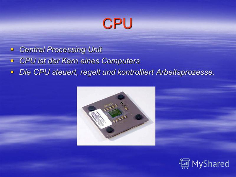 CPU Central Processing Unit Central Processing Unit CPU ist der Kern eines Computers CPU ist der Kern eines Computers Die CPU steuert, regelt und kontrolliert Arbeitsprozesse. Die CPU steuert, regelt und kontrolliert Arbeitsprozesse.