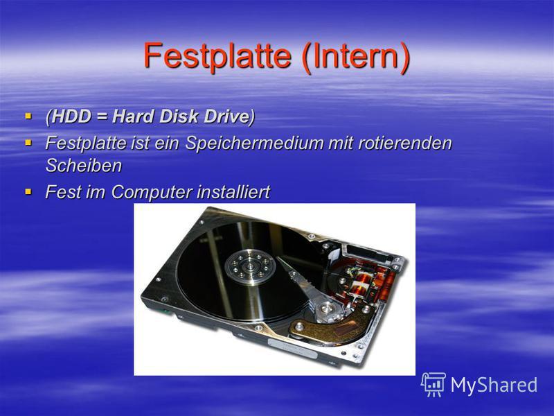 Festplatte (Intern) (HDD = Hard Disk Drive) (HDD = Hard Disk Drive) Festplatte ist ein Speichermedium mit rotierenden Scheiben Festplatte ist ein Speichermedium mit rotierenden Scheiben Fest im Computer installiert Fest im Computer installiert