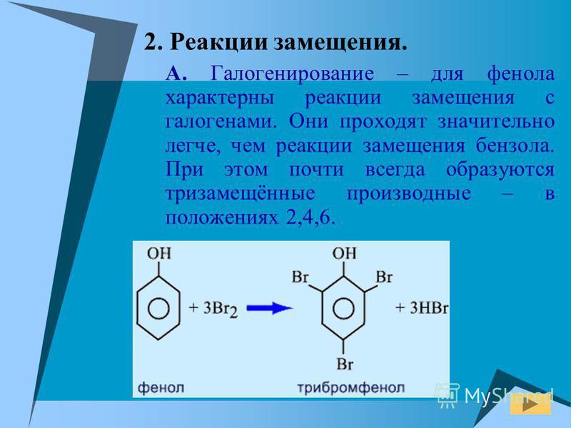 2. Реакции замещения. А. Галогенирование – для фенола характерны реакции замещения с галогенами. Они проходят значительно легче, чем реакции замещения бензола. При этом почти всегда образуются тризамещённые производные – в положениях 2,4,6.