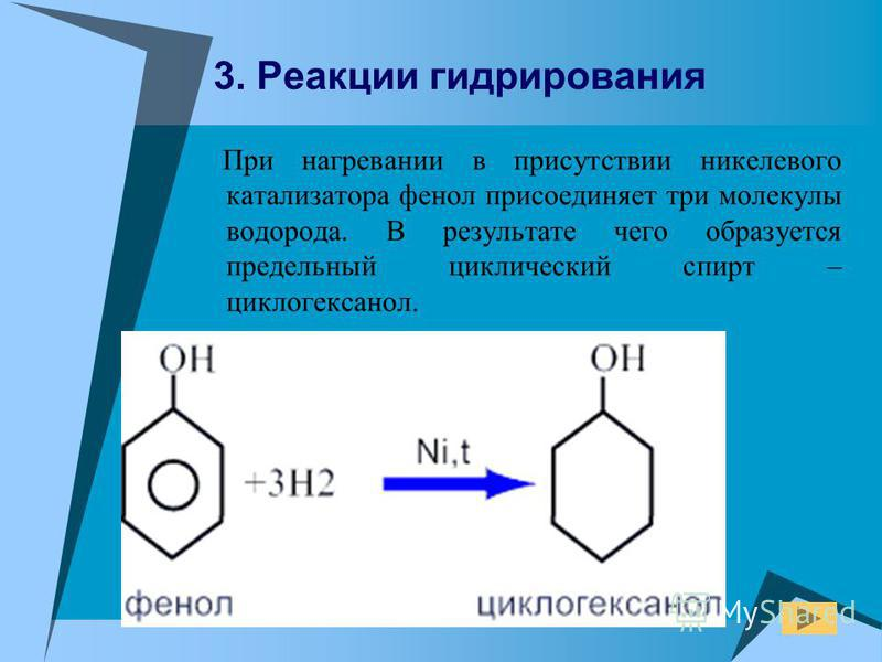 При нагревании в присутствии никелевого катализатора фенол присоединяет три молекулы водорода. В результате чего образуется предельный циклический спирт – циклогексанол. 3. Реакции гидрирования