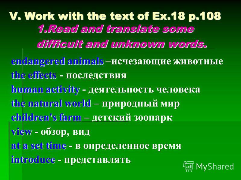 V. Work with the text of Ex.18 p.108 1. Read and translate some difficult and unknown words. endangered animals –исчезающие животные the effects - последствия human activity - деятельность человека the natural world – природный мир children's farm –