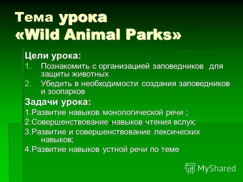 урока «Wild Animal Parks» Тема урока «Wild Animal Parks» Цели урока: 1. Познакомить с организацией заповедников для защиты животных 2. Убедить в необходимости создания заповедников и зоопарков Задачи урока: 1. Развитие навыков монологической речи ; 2