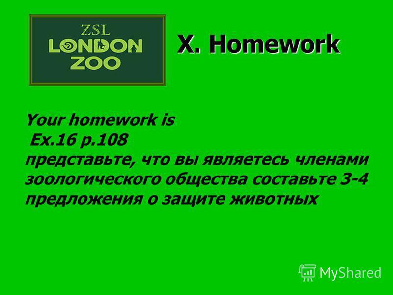 Your homework is Ex.16 p.108 представьте, что вы являетесь членами зоологического общества составьте 3-4 предложения о защите животных X. Homework