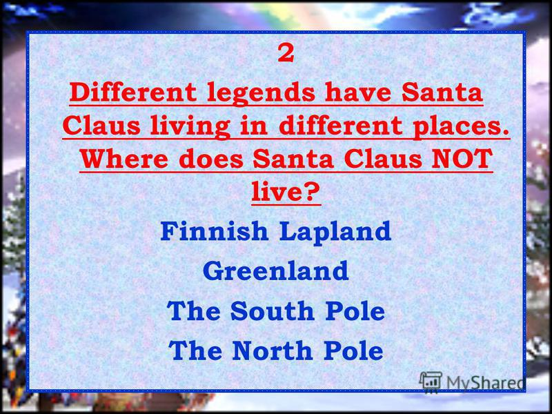 2 Different legends have Santa Claus living in different places. Where does Santa Claus NOT live? Finnish Lapland Greenland The South Pole The North Pole