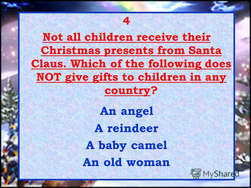 4 Not all children receive their Christmas presents from Santa Claus. Which of the following does NOT give gifts to children in any country? An angel A reindeer A baby camel An old woman