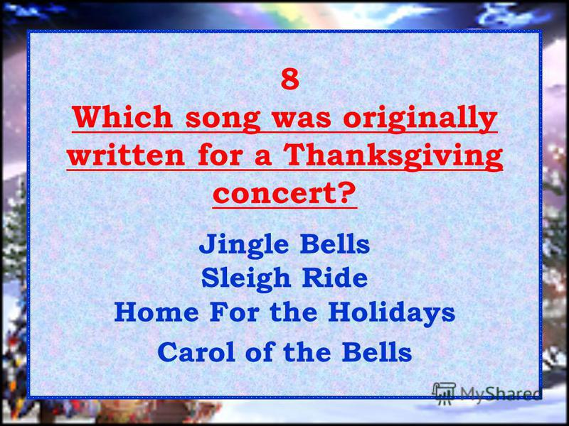 8 Which song was originally written for a Thanksgiving concert? Jingle Bells Sleigh Ride Home For the Holidays Carol of the Bells