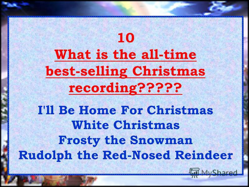 10 What is the all-time best-selling Christmas recording????? I'll Be Home For Christmas White Christmas Frosty the Snowman Rudolph the Red-Nosed Reindeer