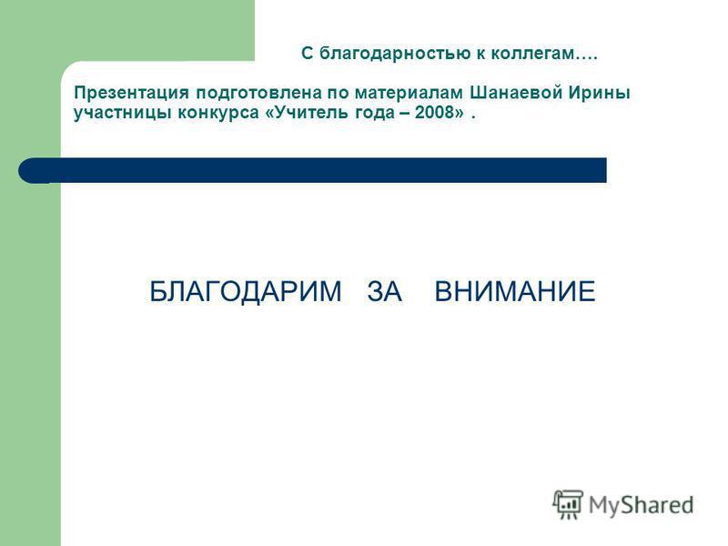 С благодарностью к коллегам…. Презентация подготовлена по материалам Шанаевой Ирины участницы конкурса «Учитель года – 2008». БЛАГОДАРИМ ЗА ВНИМАНИЕ