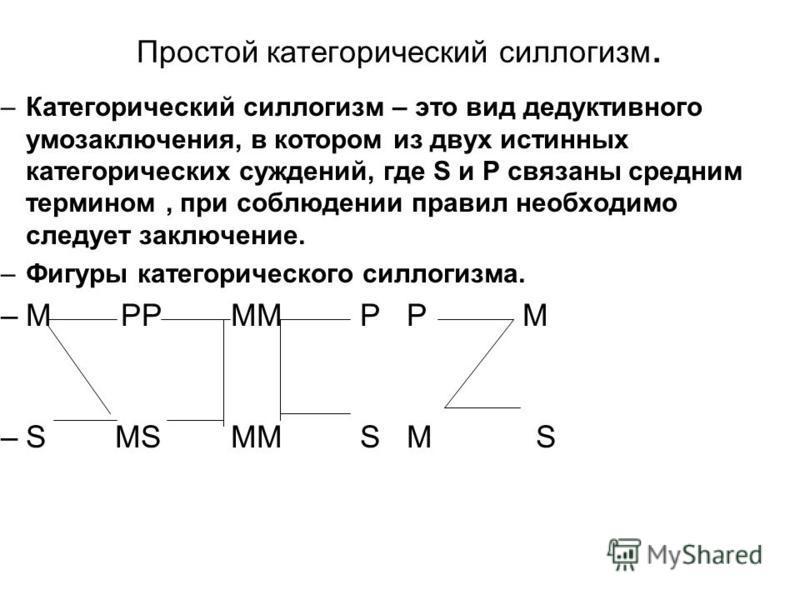 Простой категорический силлогизм. –Категорический силлогизм – это вид дедуктивного умозаключения, в котором из двух истинных категорических суждений, где S и P связаны средним термином, при соблюдении правил необходимо следует заключение. –Фигуры кат