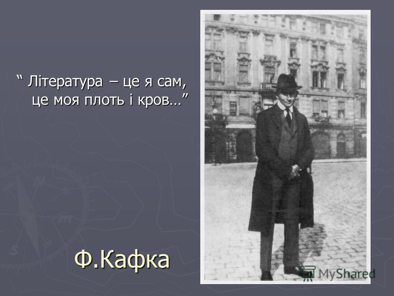 1893-1901 – навчався у німецькій державній гімназії. Після її закінчення вступив до Празького університету. Він мав роботу, яка тривала до обіду. Вільний час присвятив письменницькій праці.І завдяки М. Броду, ім'я Ф. Кафки стало відомим широкому чита