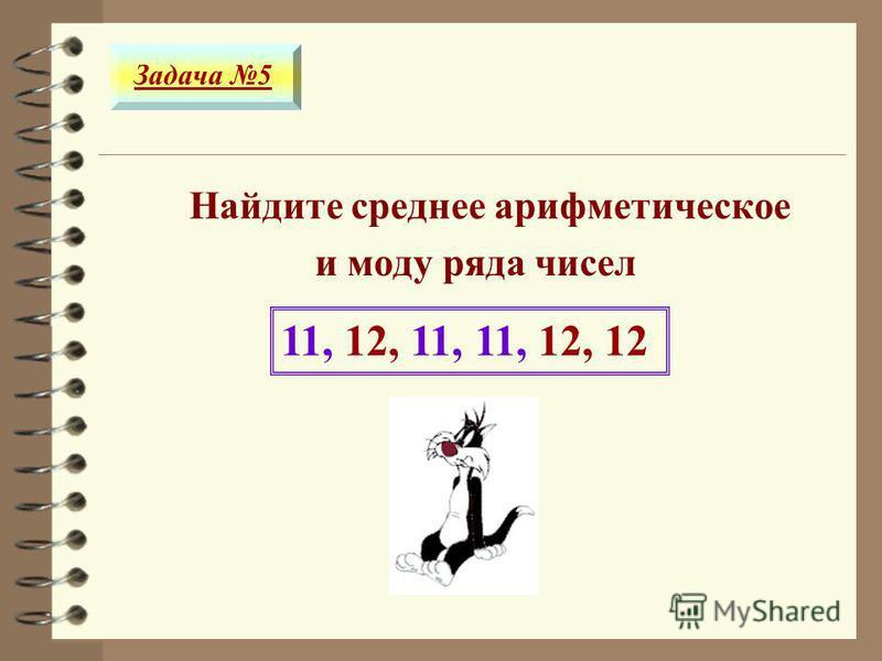 Найдите среднее ттттарифметическое и моду ряда чисел 11, 12, 11, 11, 12, 12 Задача 5 11,5 нет