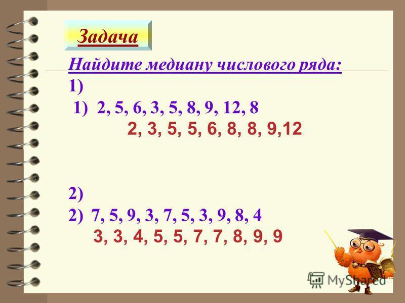 Задача Найдите медиану числового ряда: 1) 1) 2, 5, 6, 3, 5, 8, 9, 12, 8 2, 3, 5, 5, 6, 8, 8, 9,12 2) 2)7, 5, 9, 3, 7, 5, 3, 9, 8, 4 3, 3, 4, 5, 5, 7, 7, 8, 9, 9 6
