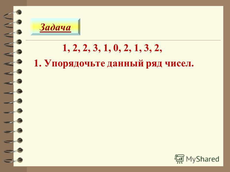 1, 2, 2, 3, 1, 0, 2, 1, 3, 2, Задача 1. Упорядочьте данный ряд чисел.