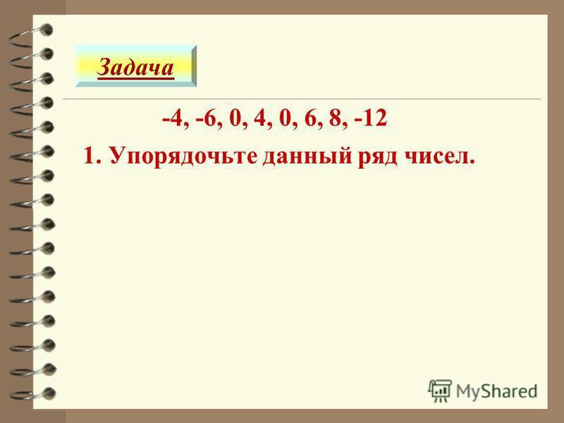 -4, -6, 0, 4, 0, 6, 8, -12 Задача 1. Упорядочьте данный ряд чисел.
