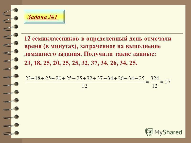 12 семиклассников в определенный день отмечали время (в минутах), затраченное на выполнение домашнего задания. Получили такие данные: 23, 18, 25, 20, 25, 25, 32, 37, 34, 26, 34, 25. Задача 1