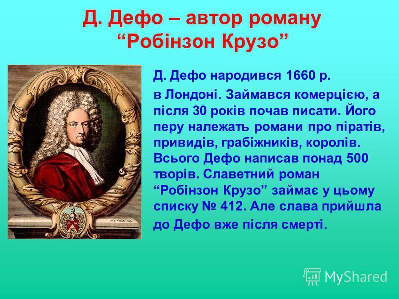 Д. Дефо – автор роману Робінзон Крузо Д. Дефо народився 1660 р. в Лондоні. Займався комерцією, а після 30 років почав писати. Його перу належать романи про піратів, привидів, грабіжників, королів. Всього Дефо написав понад 500 творів. Славетний роман