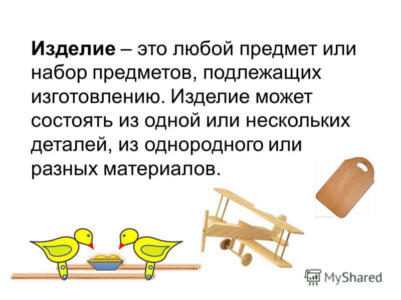 Изделие – это любой предмет или набор предметов, подлежащих изготовлению. Изделие может состоять из одной или нескольких деталей, из однородного или разных материалов.