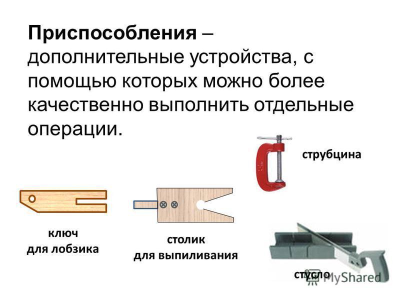 Приспособления – дополнительные устройства, с помощью которых можно более качественно выполнить отдельные операции. ключ для лобзика столик для выпиливания стусло струбцина