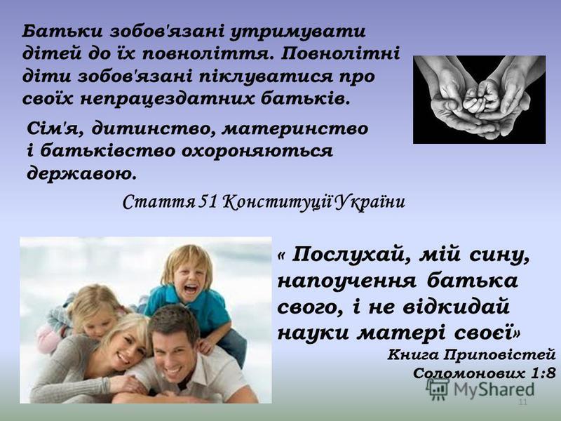 Стаття 51 Конституції України Батьки зобов'язані утримувати дітей до їх повноліття. Повнолітні діти зобов'язані піклуватися про своїх непрацездатних батьків. Сім'я, дитинство, материнство і батьківство охороняються державою. 11 « Послухай, мій сину,