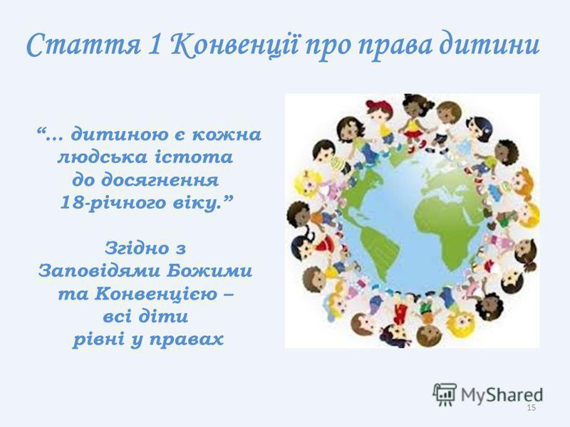 Стаття 1 Конвенції про права дитини … дитиною є кожна людська істота до досягнення 18-річного віку. Згідно з Заповідями Божими та Конвенцією – всі діти рівні у правах 15