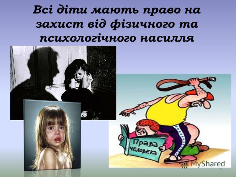 Всі діти мають право на захист від фізичного та психологічного насилля 16