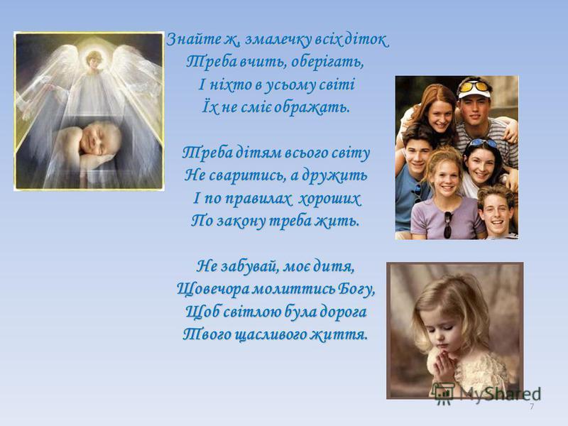 Знайте ж, змалечку всіх діток Треба вчить, оберігать, І ніхто в усьому світі Їх не сміє ображать. Треба дітям всього світу Не сваритись, а дружить І по правилах хороших По закону треба жить. Не забувай, моє дитя, Щовечора молиттись Богу, Щоб світлою