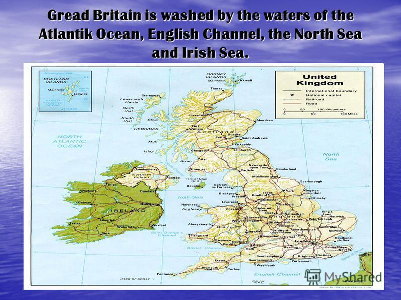 Gread Britain is washed by the waters of the Atlantik Ocean, English Channel, the North Sea and Irish Sea.