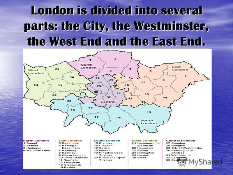London is divided into several parts: the City, the Westminster, the West End and the East End.