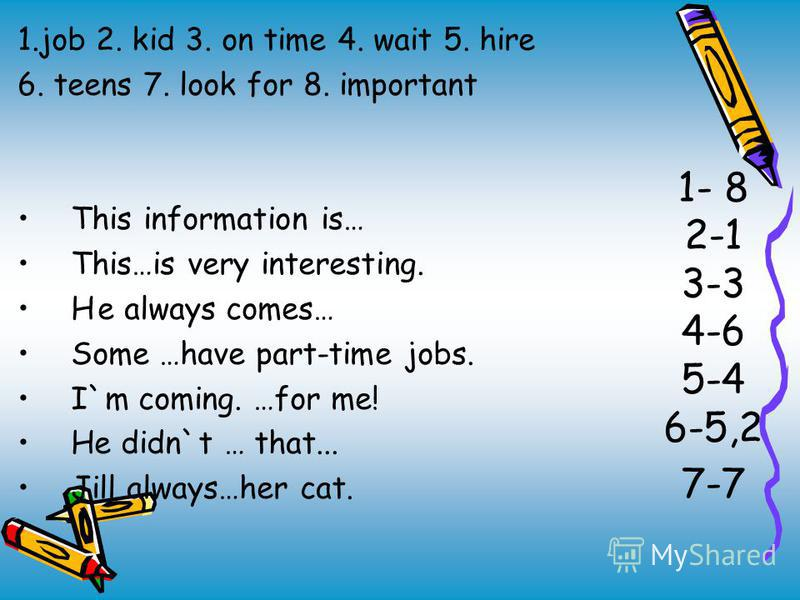 1- 8 2-1 3-3 4-6 5-4 6-5,2 7-7 1. job 2. kid 3. on time 4. wait 5. hire 6. teens 7. look for 8. important This information is… This…is very interesting. He always comes… Some …have part-time jobs. I`m coming. …for me! He didn`t … that... Jill always…