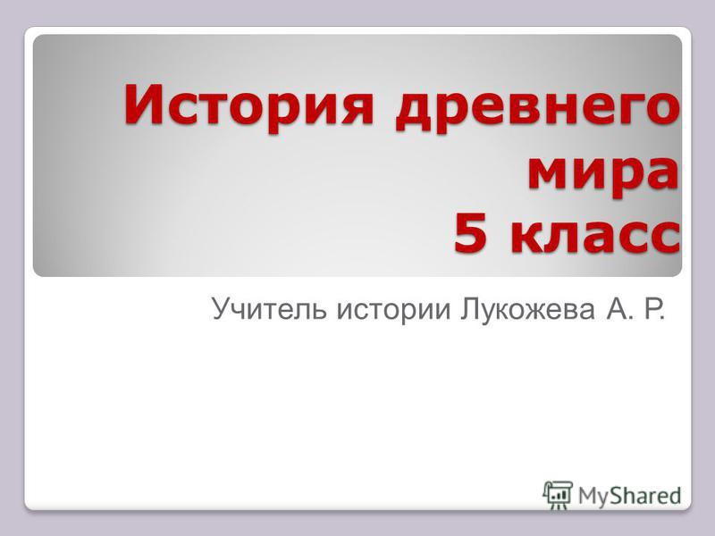 История древнего мира 5 класс Учитель истории Лукожева А. Р.