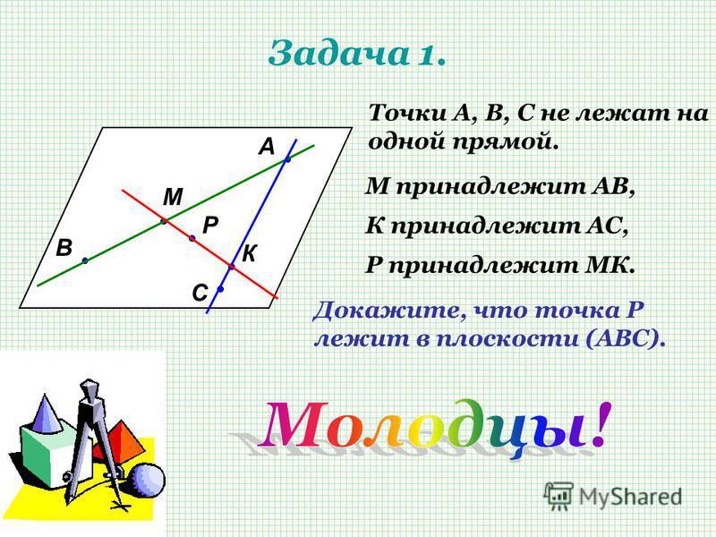 Задача 1. А В С М К Р Точки А, В, С не лежат на одной прямой. М принадлежит АВ, К принадлежит АС, Р принадлежит МК. Докажите, что точка Р лежит в плоскости (АВС).