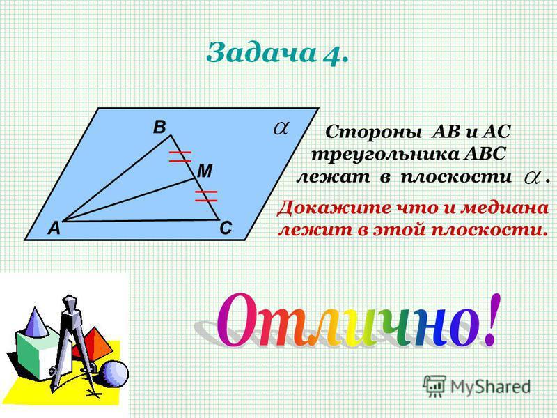 Задача 4. А В М С Стороны АВ и АС треугольника АВС лежат в плоскости. Докажите что и медиана лежит в этой плоскости.
