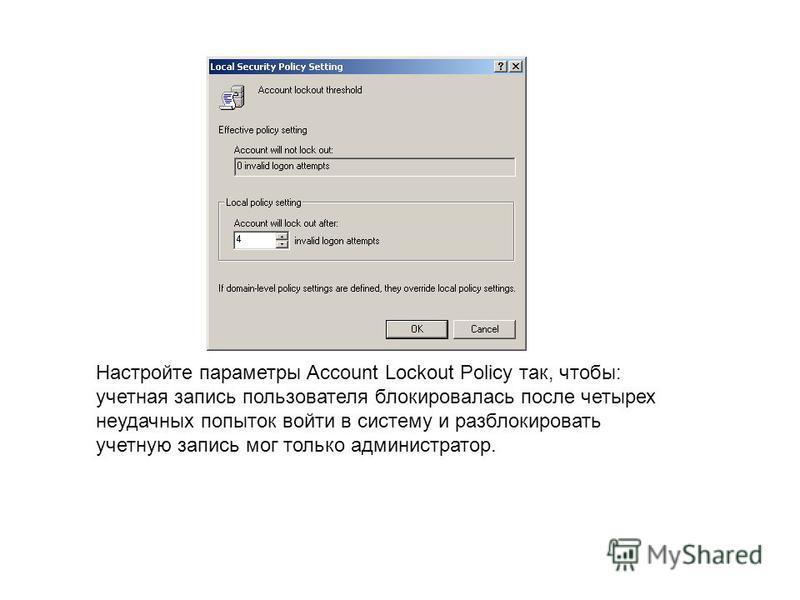 Настройте параметры Account Lockout Policy так, чтобы: учетная запись пользователя блокировалась после четырех неудачных попыток войти в систему и разблокировать учетную запись мог только администратор.