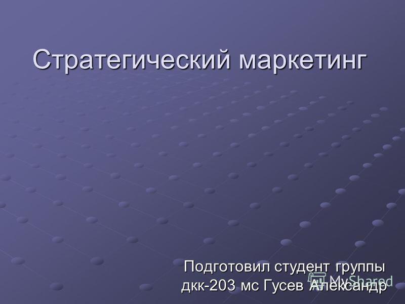 Стратегический маркетинг Подготовил студент группы дкк-203 мс Гусев Александр