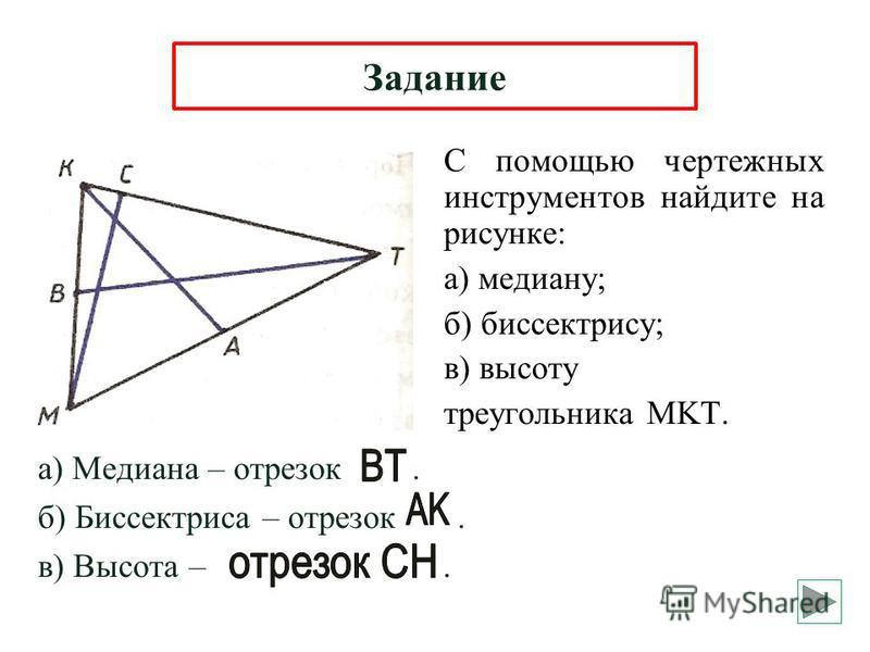 С помощью чертежных инструментов найдите на рисунке: а) медиану; б) биссектрису; в) высоту треугольника MKT. Задание а) Медиана – отрезок. б) Биссектриса – отрезок. в) Высота –.