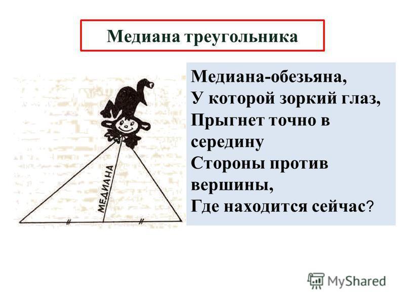 Медиана-обезьяна, У которой зоркий глаз, Прыгнет точно в середину Стороны против вершины, Где находится сейчас ? Медиана треугольника