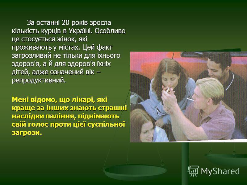 За останні 20 років зросла кількість курців в Україні. Особливо це стосується жінок, які проживають у містах. Цей факт загрозливий не тільки для їхнього здоровя, а й для здоровя їхніх дітей, адже означений вік – репродуктивний. Мені відомо, що лікарі