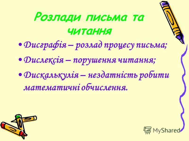 Розлади письма та читання Дисграфія – розлад процесу письма; Дислексія – порушення читання; Дискалькулія – нездатність робити математичні обчислення.