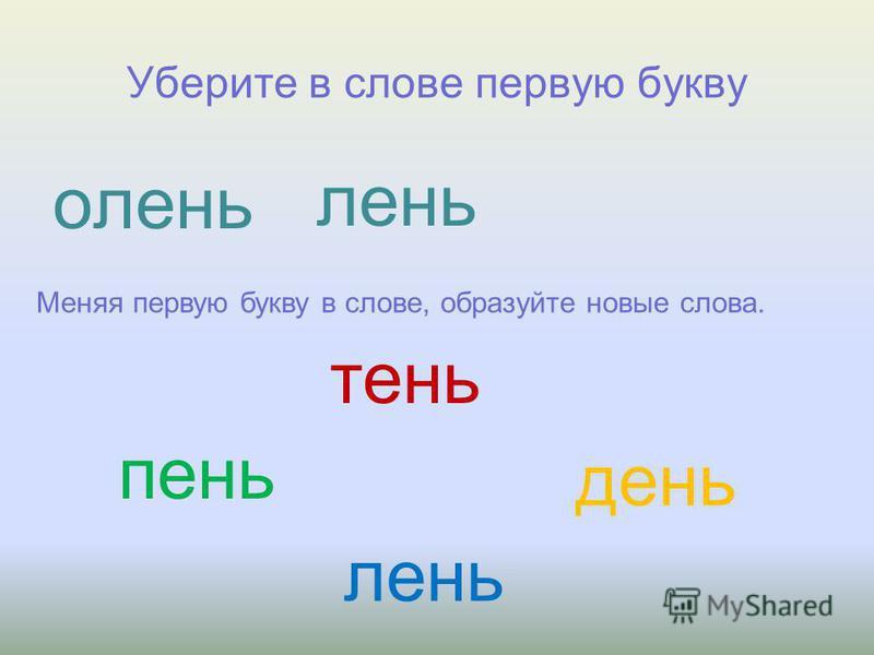 Уберите в слове первую букву олень лень Меняя первую букву в слове, образуйте новые слова. тень пень день лень