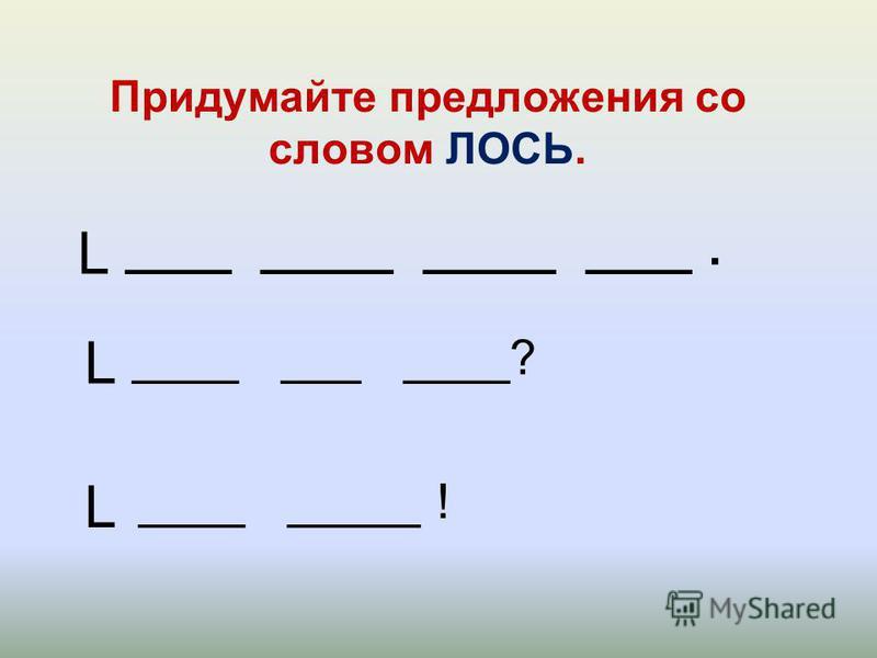 ____ _____ _____ ____. Придумайте предложения со словом ЛОСЬ. L L L ____ ___ ____? ____ _____ !