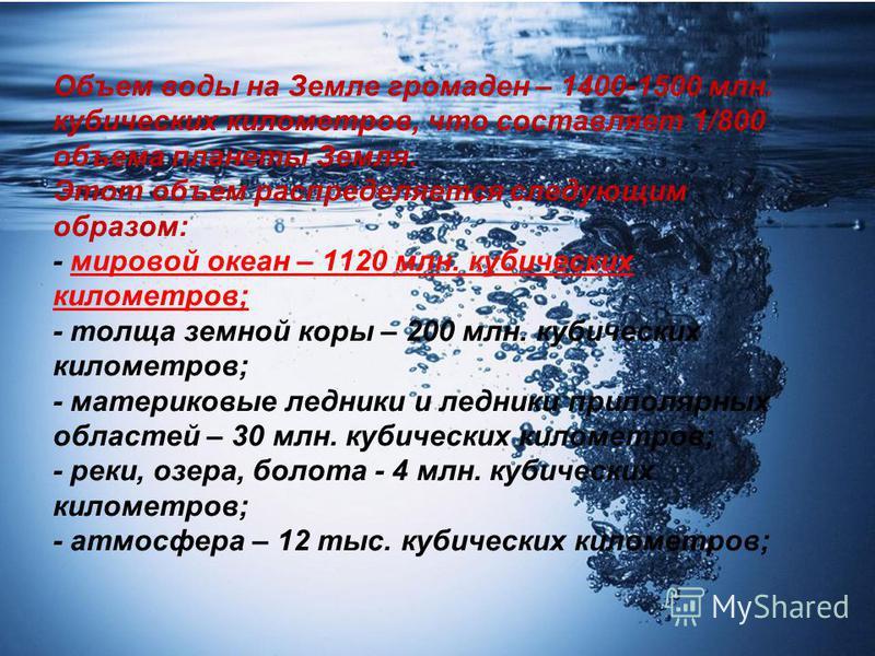Объем воды на Земле громаден – 1400-1500 млн. кубических километров, что составляет 1/800 объема планеты Земля. Этот объем распределяется следующим образом: - мировой океан – 1120 млн. кубических километров; - толща земной коры – 200 млн. кубических